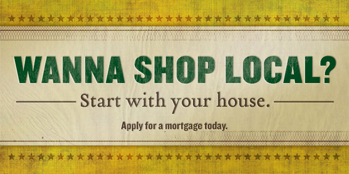 Image Wanna shop local? Start with your house. Apply for a mortgage today.