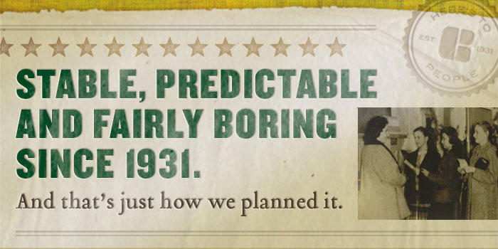 Image Stable, predictable and fairly boring since 1931. And that's just how we planned it.
